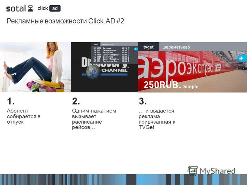 Рекламные возможности Click.AD #2 2. Одним нажатием вызывает расписание рейсов… 3. … и выдается реклама привязанная к TVGet 1. Абонент собирается в отпуск
