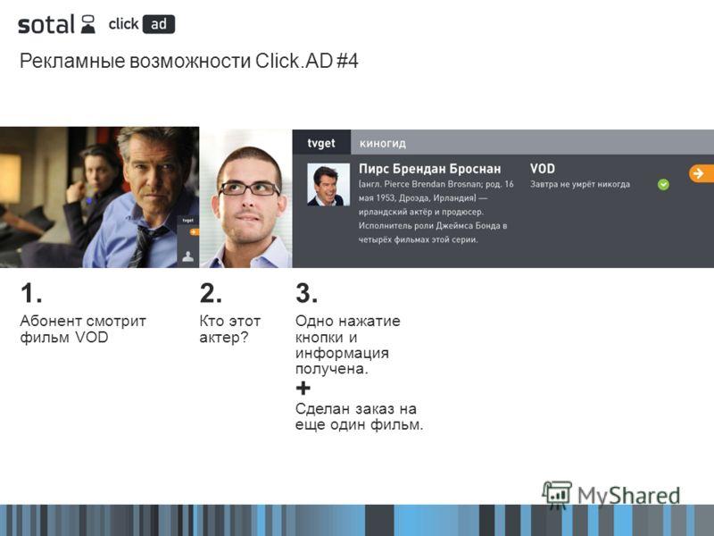 Рекламные возможности Click.AD #4 2. Кто этот актер? 3. Одно нажатие кнопки и информация получена. + Сделан заказ на еще один фильм. 1. Абонент смотрит фильм VOD