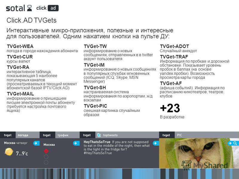 Click.AD TVGets Интерактивные микро-приложения, полезные и интересные для пользователей. Одним нажатием кнопки на пульте ДУ: TVGet-WEA погода в городе нахождения абонента TVGet-CUR курсы валют TVGet-RA интерактивное таблица, показывающая 5 наиболее п