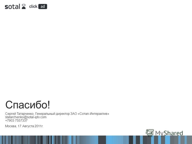 Спасибо! Сергей Татарченко, Генеральный директор ЗАО «Сотал-Интерактив» statarchenko@sotal-iptv.com +7903 7557337 Москва, 17 Августа 2011г.