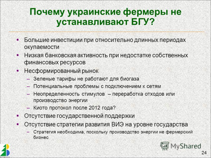 24 Почему украинские фермеры не устанавливают БГУ? Большие инвестиции при относительно длинных периодах окупаемости Низкая банковская активность при недостатке собственных финансовых ресурсов Несформированный рынок –Зеленые тарифы не работают для био