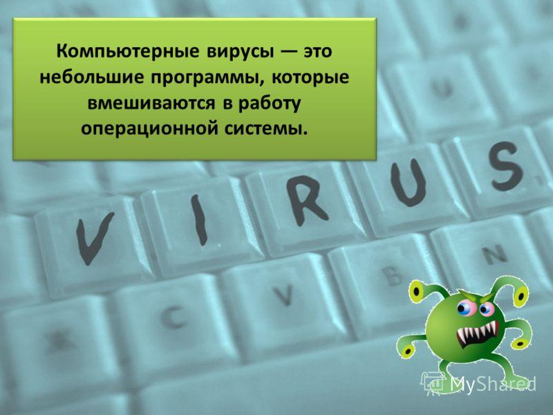 Компьютерные вирусы это небольшие программы, которые вмешиваются в работу операционной системы.