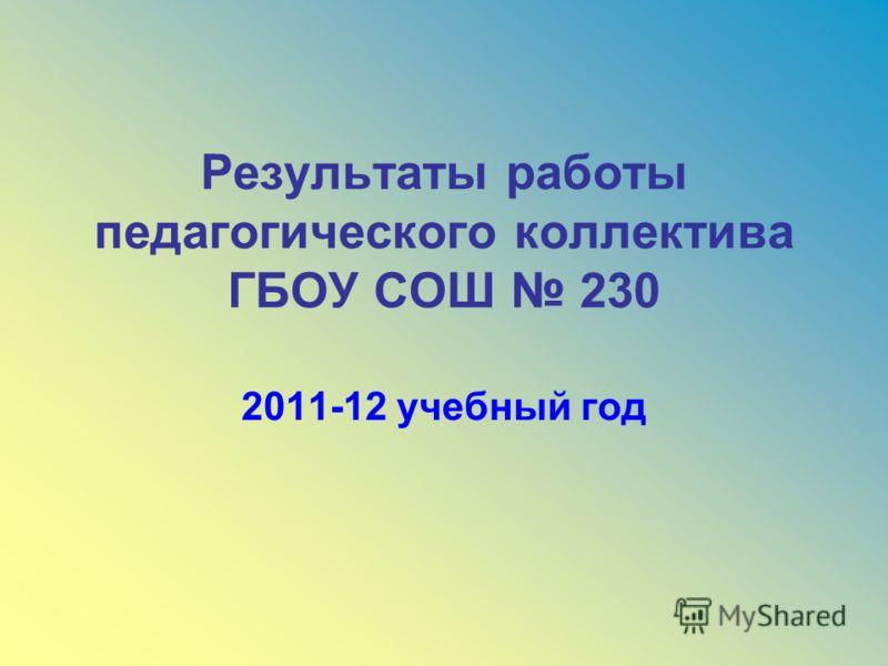 Результаты работы педагогического коллектива ГБОУ СОШ 230 2011-12 учебный год