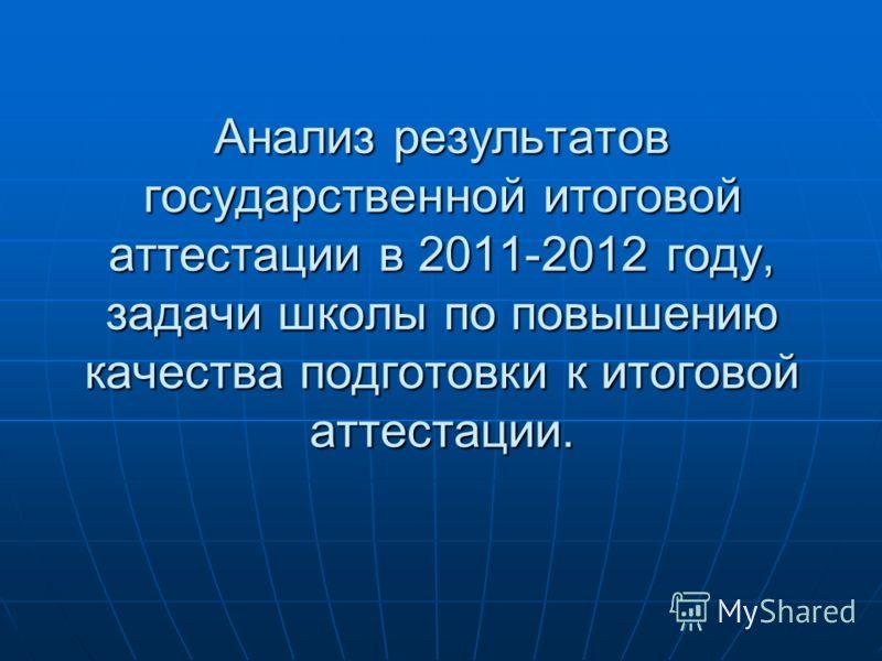 Анализ результатов государственной итоговой аттестации в 2011-2012 году, задачи школы по повышению качества подготовки к итоговой аттестации.
