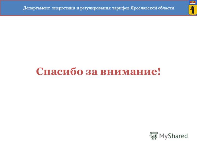 Спасибо за внимание! Департамент энергетики и регулирования тарифов Ярославской области