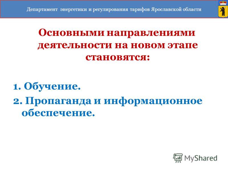 Основными направлениями деятельности на новом этапе становятся: 1. Обучение. 2. Пропаганда и информационное обеспечение. Департамент энергетики и регулирования тарифов Ярославской области
