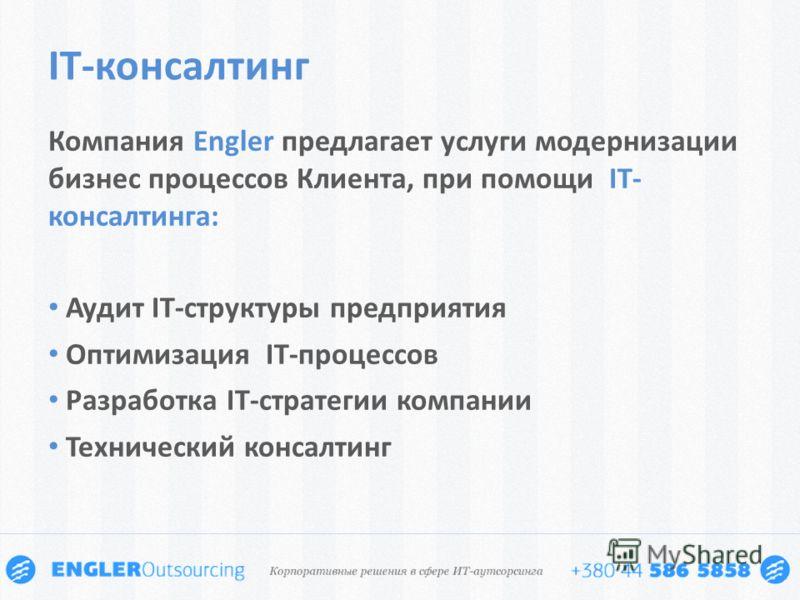 Компания Engler предлагает услуги модернизации бизнес процессов Клиента, при помощи IT- консалтинга: Аудит IT-структуры предприятия Оптимизация IT-процессов Разработка IT-стратегии компании Технический консалтинг IT-консалтинг