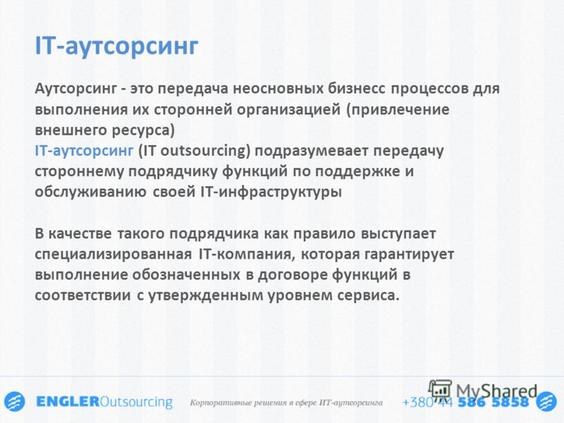 Аутсорсинг - это передача неосновных бизнесс процессов для выполнения их сторонней организацией (привлечение внешнего ресурса) IT-аутсорсинг (IT outsourcing) подразумевает передачу стороннему подрядчику функций по поддержке и обслуживанию своей IT-ин