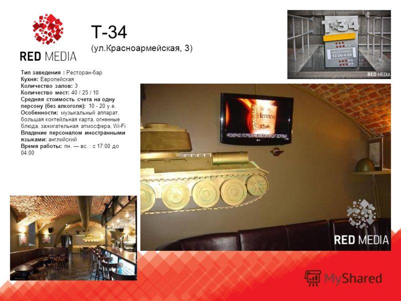 T-34 (ул.Красноармейская, 3) Тип заведения : Ресторан-бар Кухня: Европейская Количество залов: 3 Количество мест: 40 / 25 / 10 Средняя стоимость счета на одну персону (без алкоголя): 10 - 20 у.е. Особенности: музыкальный аппарат, большая коктейльная