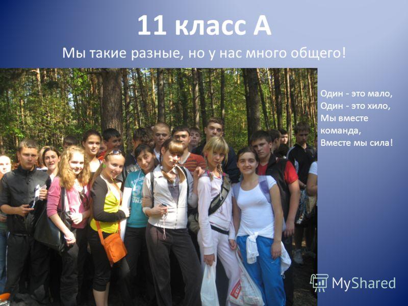 11 класс А Мы такие разные, но у нас много общего! Один - это мало, Один - это хило, Мы вместе команда, Вместе мы сила!