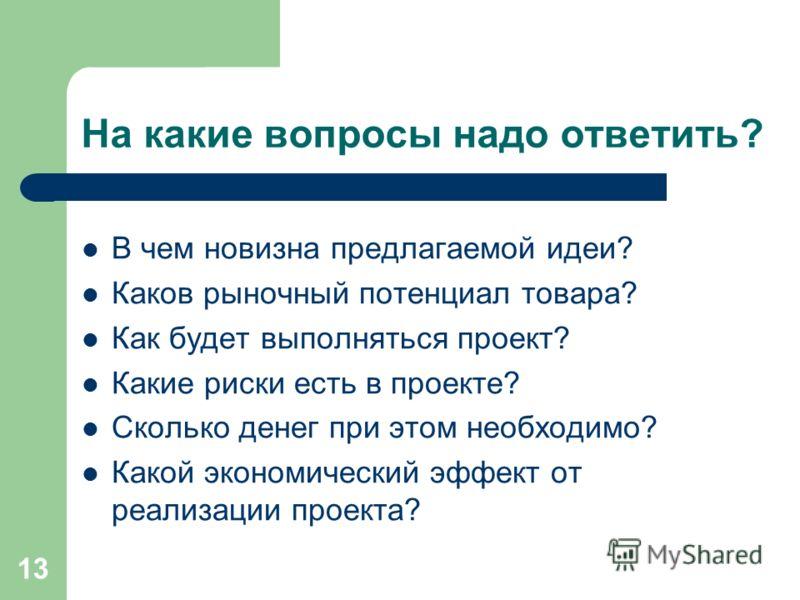 13 На какие вопросы надо ответить? В чем новизна предлагаемой идеи? Каков рыночный потенциал товара? Как будет выполняться проект? Какие риски есть в проекте? Сколько денег при этом необходимо? Какой экономический эффект от реализации проекта?