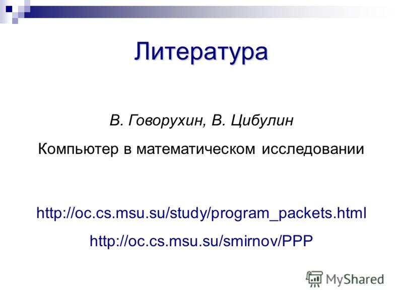 Литература В. Говорухин, В. Цибулин Компьютер в математическом исследовании http://oc.cs.msu.su/study/program_packets.html http://oc.cs.msu.su/smirnov/PPP