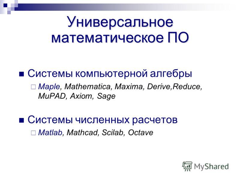 Универсальное математическое ПО Системы компьютерной алгебры Maple, Mathematica, Maxima, Derive,Reduce, MuPAD, Axiom, Sage Системы численных расчетов Matlab, Mathcad, Scilab, Octave