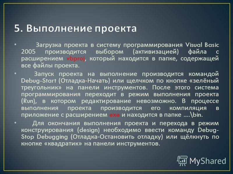 Загрузка проекта в систему программирования Visual Basic 2005 производится выбором ( активизацией ) файла с расширением vbproj, который находится в папке, содержащей все файлы проекта. Запуск проекта на выполнение производится командой Debug-Start (