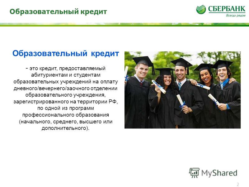 Образовательный кредит 2 - это кредит, предоставляемый абитуриентам и студентам образовательных учреждений на оплату дневного/вечернего/заочного отделении образовательного учреждения, зарегистрированного на территории РФ, по одной из программ професс