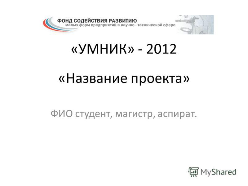 «Название проекта» ФИО студент, магистр, аспират. «УМНИК» - 2012