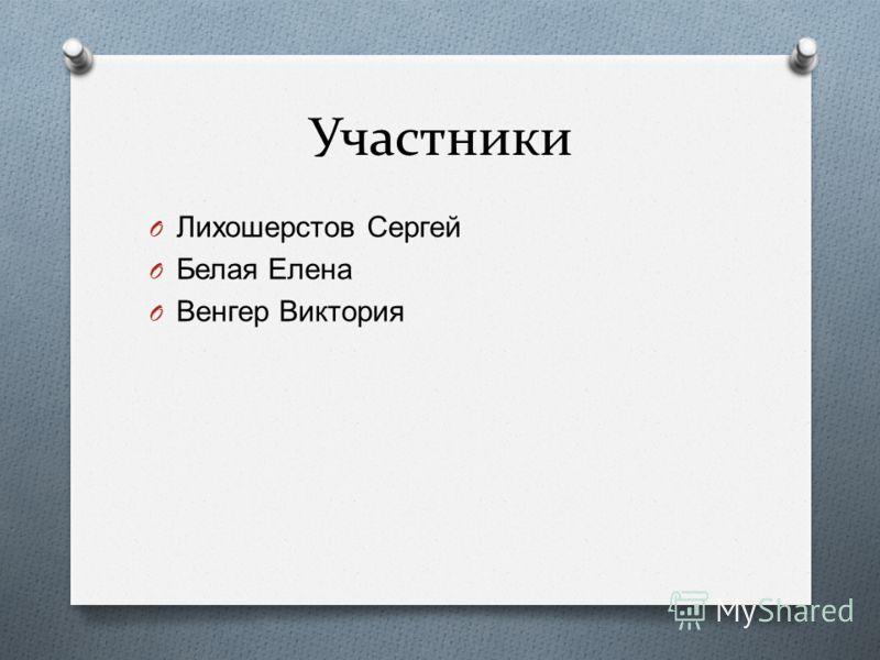 Участники O Лихошерстов Сергей O Белая Елена O Венгер Виктория