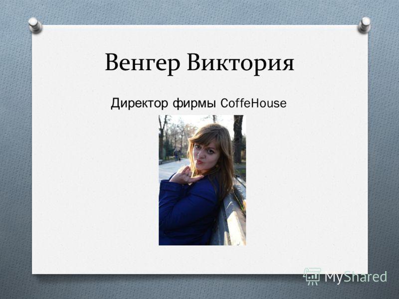 Венгер Виктория Директор фирмы CoffeHouse