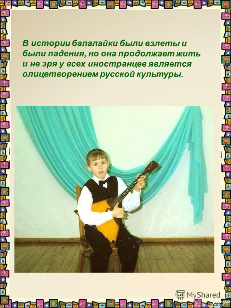 В истории балалайки были взлеты и были падения, но она продолжает жить и не зря у всех иностранцев является олицетворением русской культуры.
