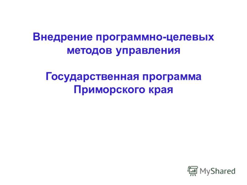 Внедрение программно-целевых методов управления Государственная программа Приморского края