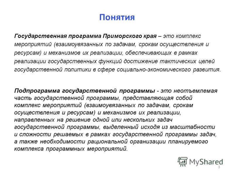 Понятия Государственная программа Приморского края – это комплекс мероприятий (взаимоувязанных по задачам, срокам осуществления и ресурсам) и механизмов их реализации, обеспечивающих в рамках реализации государственных функций достижение тактических