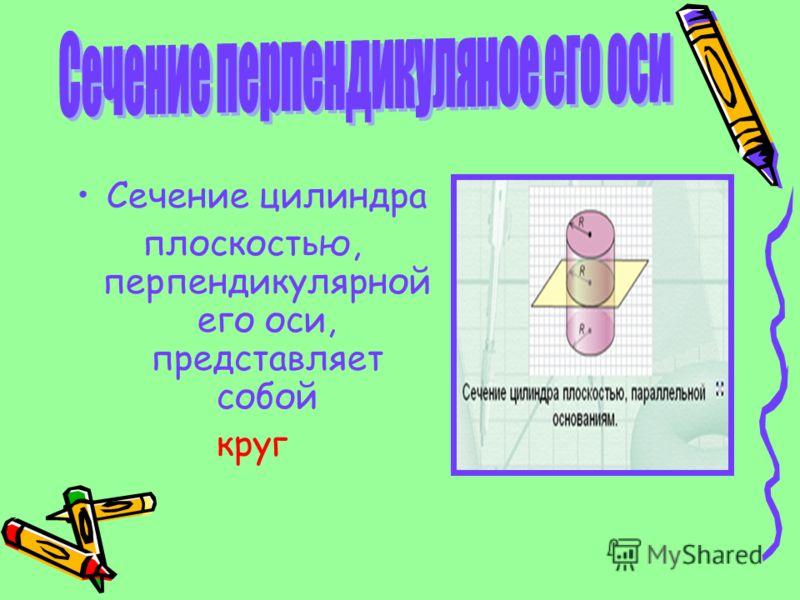 Сечение цилиндра плоскостью, перпендикулярной его оси, представляет собой круг