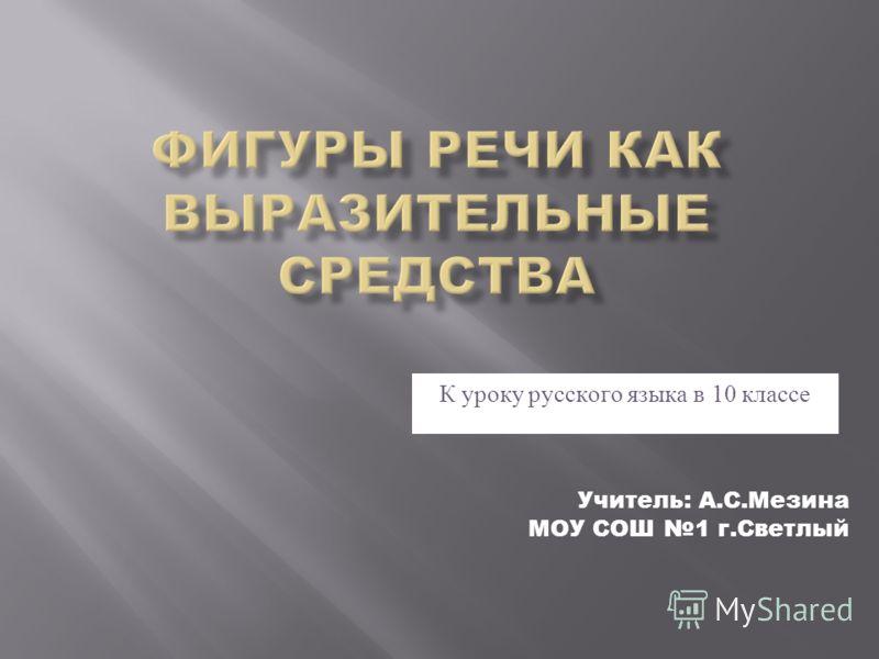 К уроку русского языка в 10 классе Учитель: А.С.Мезина МОУ СОШ 1 г.Светлый