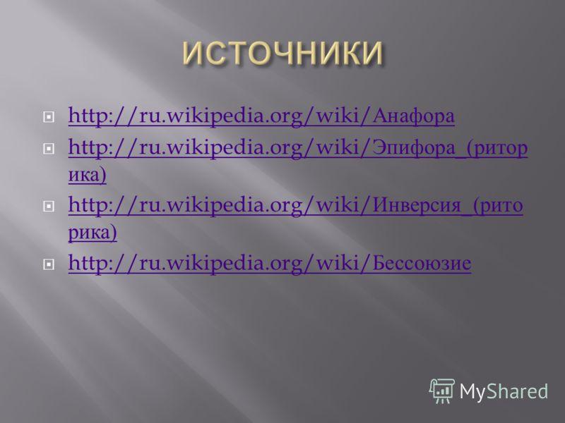 http://ru.wikipedia.org/wiki/ Анафора http://ru.wikipedia.org/wiki/ Анафора http://ru.wikipedia.org/wiki/ Эпифора _( ритор ика ) http://ru.wikipedia.org/wiki/ Эпифора _( ритор ика ) http://ru.wikipedia.org/wiki/ Инверсия _( рито рика ) http://ru.wiki