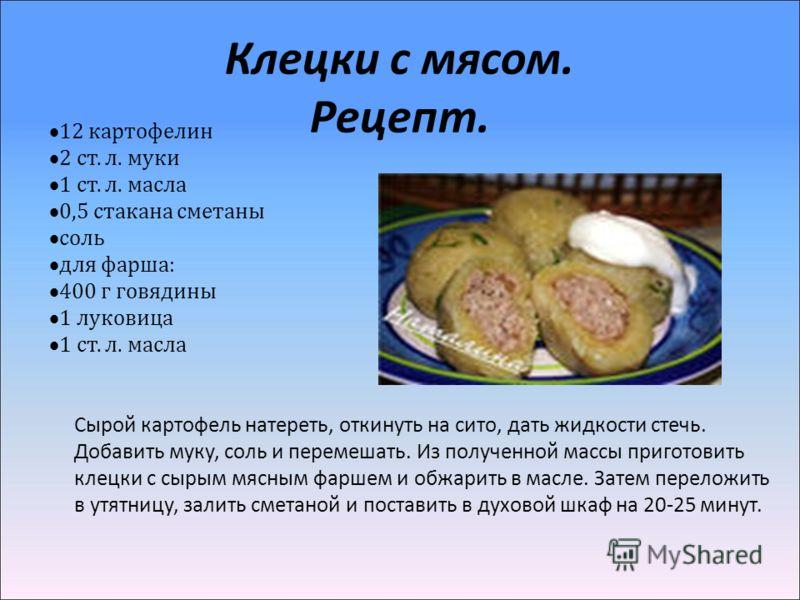 Клецки с мясом. Рецепт. 12 картофелин 2 cт. л. муки 1 ст. л. масла 0,5 стакана сметаны соль для фарша: 400 г говядины 1 луковица 1 ст. л. масла Сырой картофель натереть, откинуть на сито, дать жидкости стечь. Добавить муку, соль и перемешать. Из полу