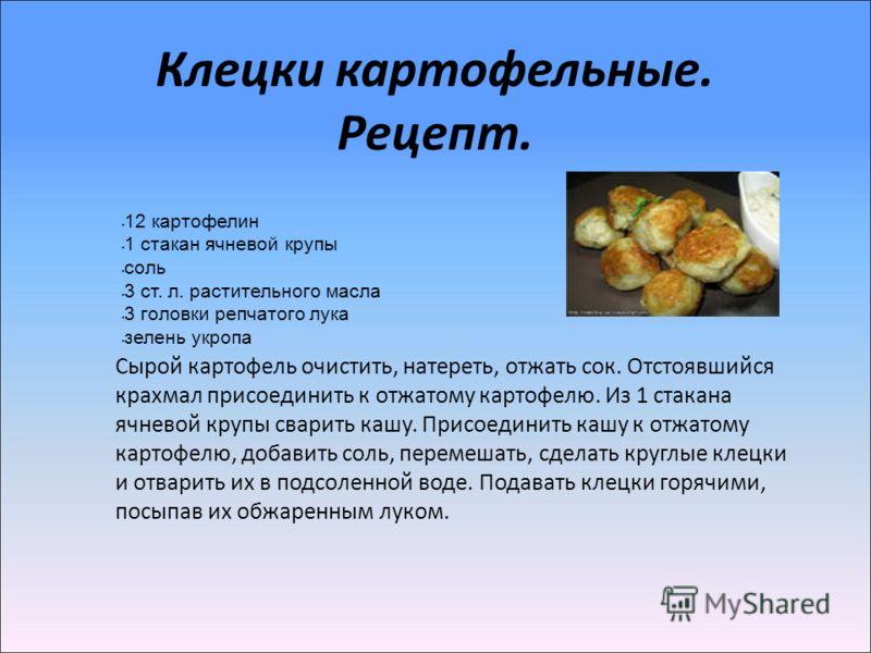 Клецки картофельные. Рецепт. 12 картофелин 1 стакан ячневой крупы соль 3 ст. л. растительного масла 3 головки репчатого лука зелень укропа Сырой картофель очистить, натереть, отжать сок. Отстоявшийся крахмал присоединить к отжатому картофелю. Из 1 ст