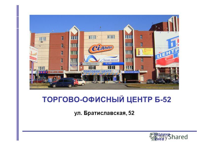 ул. Братиславская, 52 Украина Киев ТОРГОВО-ОФИСНЫЙ ЦЕНТР Б-52