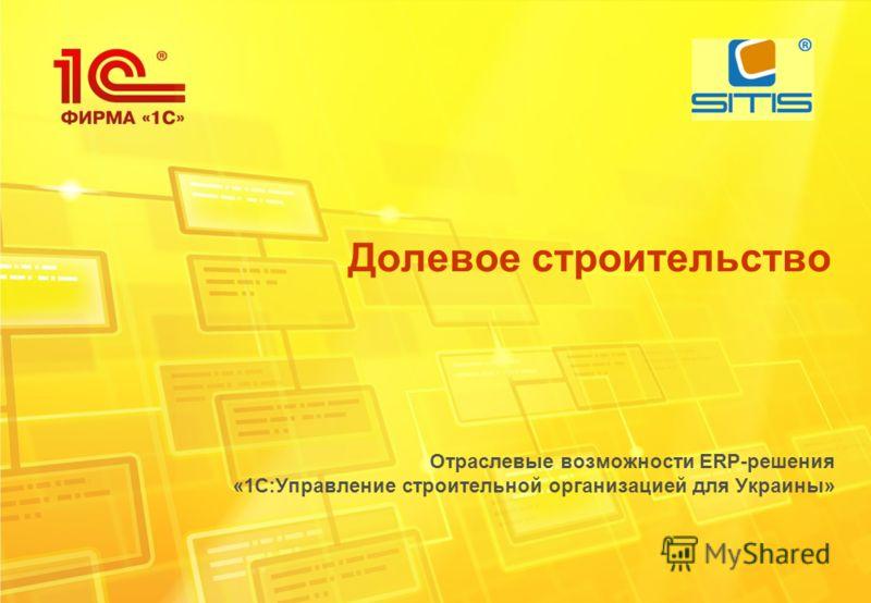 Долевое строительство Отраслевые возможности ERP-решения «1С:Управление строительной организацией для Украины»