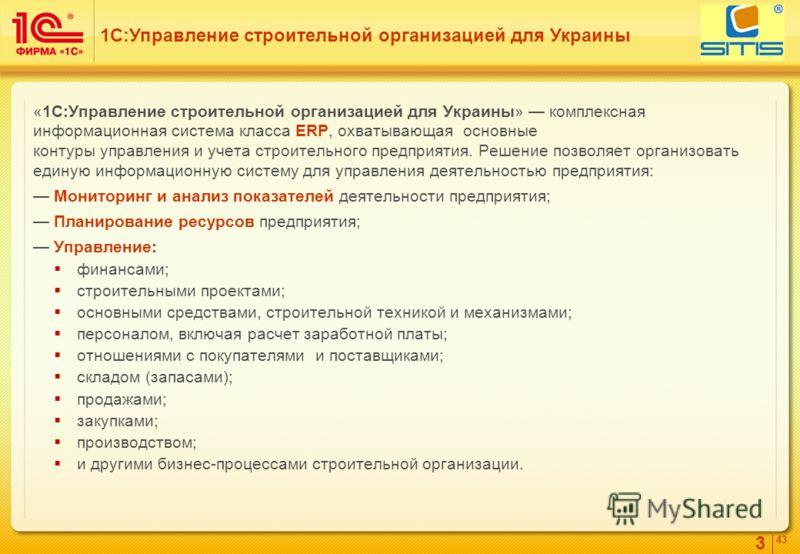 3 4343 «1С:Управление строительной организацией для Украины» комплексная информационная система класса ERP, охватывающая основные контуры управления и учета строительного предприятия. Решение позволяет организовать единую информационную систему для у
