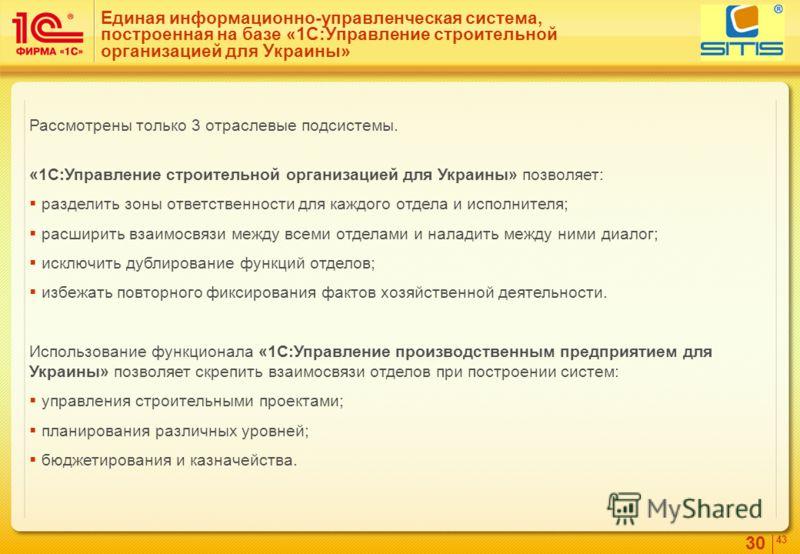30 4343 Единая информационно-управленческая система, построенная на базе «1С:Управление строительной организацией для Украины» Рассмотрены только 3 отраслевые подсистемы. «1С:Управление строительной организацией для Украины» позволяет: разделить зоны