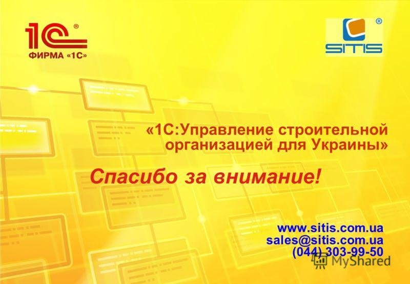 «1С:Управление строительной организацией для Украины» Спасибо за внимание! www.sitis.com.ua sales@sitis.com.ua (044) 303-99-50