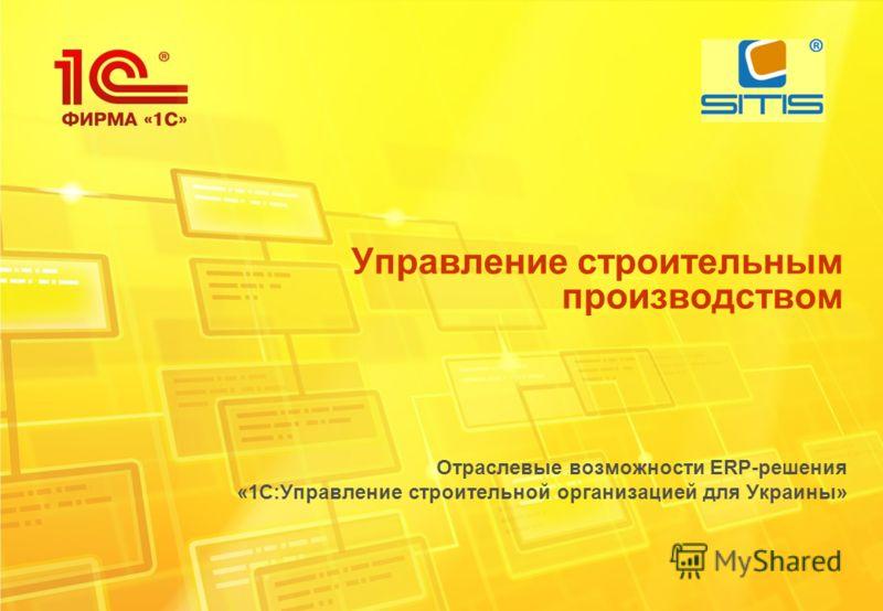Управление строительным производством Отраслевые возможности ERP-решения «1С:Управление строительной организацией для Украины»