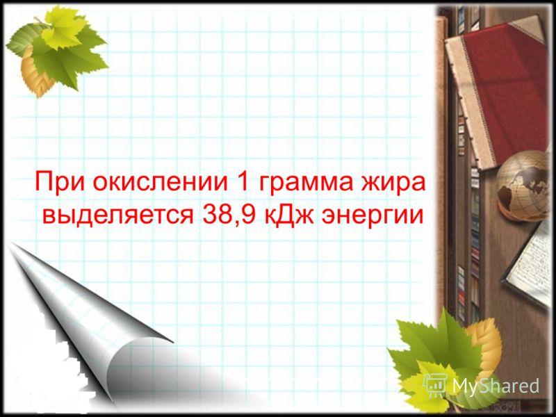 При окислении 1 грамма жира выделяется 38,9 кДж энергии