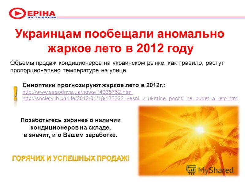 Объемы продаж кондиционеров на украинском рынке, как правило, растут пропорционально температуре на улице. Синоптики прогнозируют жаркое лето в 2012г.: http://www.segodnya.ua/news/14335752.html http://society.lb.ua/life/2012/01/18/132322_vesni_v_ukra
