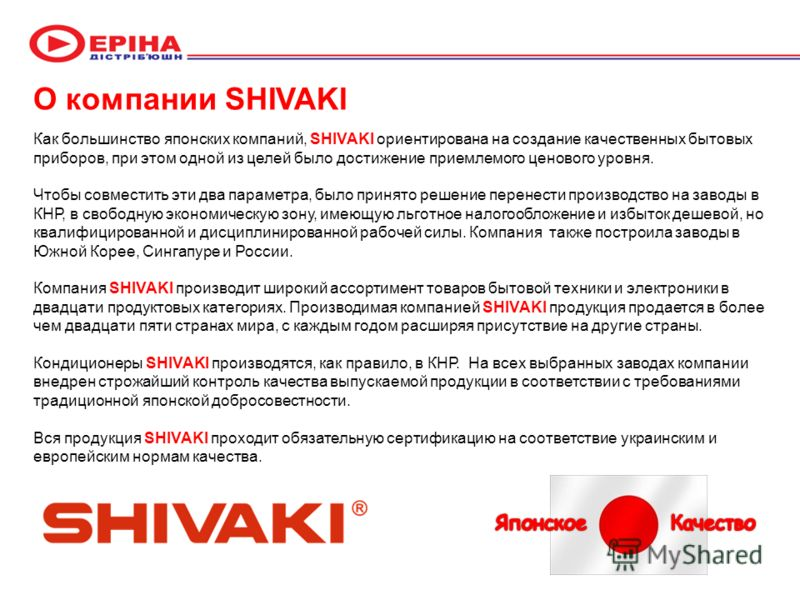 О компании SHIVAKI Как большинство японских компаний, SHIVAKI ориентирована на создание качественных бытовых приборов, при этом одной из целей было достижение приемлемого ценового уровня. Чтобы совместить эти два параметра, было принято решение перен
