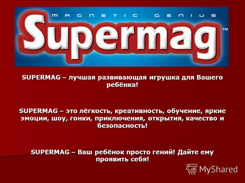 SUPERMAG – лучшая развивающая игрушка для Вашего ребёнка! SUPERMAG – это лёгкость, креативность, обучение, яркие эмоции, шоу, гонки, приключения, открытия, качество и безопасность! SUPERMAG – Ваш ребёнок просто гений! Дайте ему проявить себя!