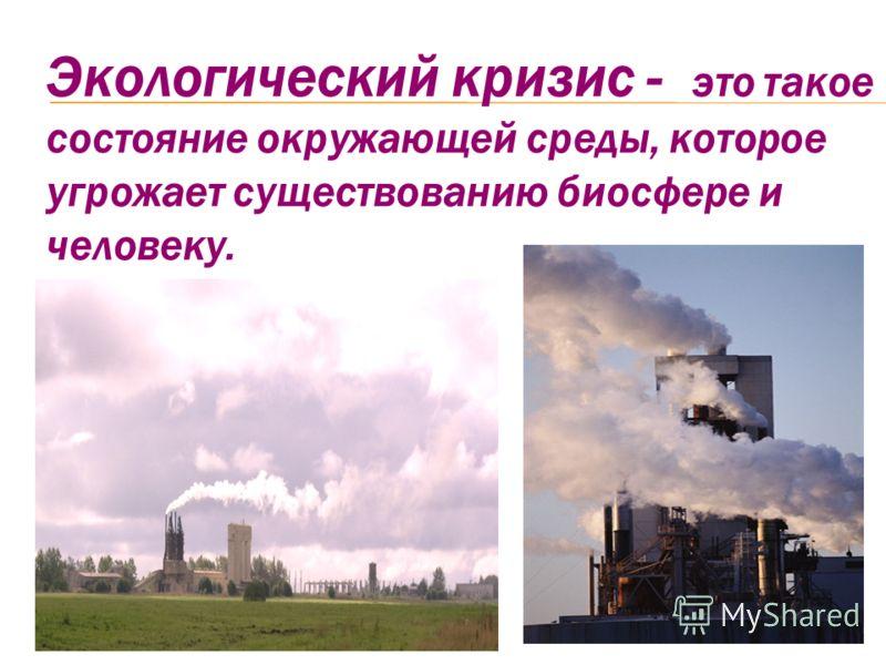 Экологический кризис - это такое состояние окружающей среды, которое угрожает существованию биосфере и человеку.