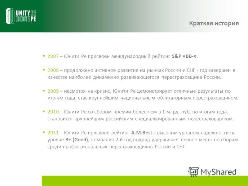 Краткая история 2007 – Юнити Ре присвоен международный рейтинг S&P « BB- ». 2008 – продолжено активное развитие на рынках России и СНГ - год завершен в качестве наиболее динамично развивающегося перестраховщика России. 2009 – несмотря на кризис, Юнит