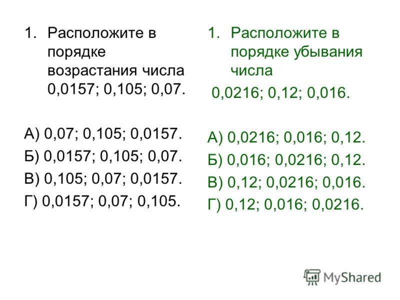 1.Расположите в порядке возрастания числа 0,0157; 0,105; 0,07. А) 0,07; 0,105; 0,0157. Б) 0,0157; 0,105; 0,07. В) 0,105; 0,07; 0,0157. Г) 0,0157; 0,07; 0,105. 1.Расположите в порядке убывания числа 0,0216; 0,12; 0,016. А) 0,0216; 0,016; 0,12. Б) 0,01