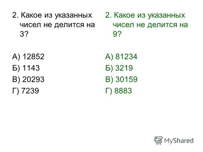 2. Какое из указанных чисел не делится на 3? А) 12852 Б) 1143 В) 20293 Г) 7239 2. Какое из указанных чисел не делится на 9? А) 81234 Б) 3219 В) 30159 Г) 8883