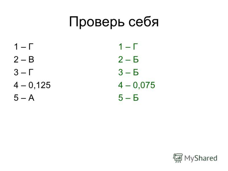 Проверь себя 1 – Г 2 – В 3 – Г 4 – 0,125 5 – А 1 – Г 2 – Б 3 – Б 4 – 0,075 5 – Б