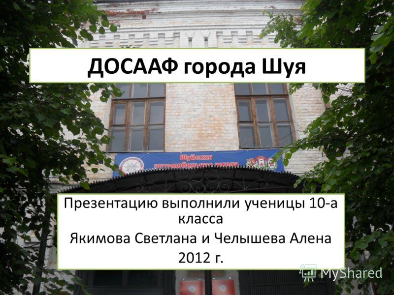 ДОСААФ города Шуя Презентацию выполнили ученицы 10-а класса Якимова Светлана и Челышева Алена 2012 г.