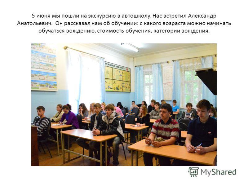 5 июня мы пошли на экскурсию в автошколу. Нас встретил Александр Анатольевич. Он рассказал нам об обучении: с какого возраста можно начинать обучаться вождению, стоимость обучения, категории вождения.