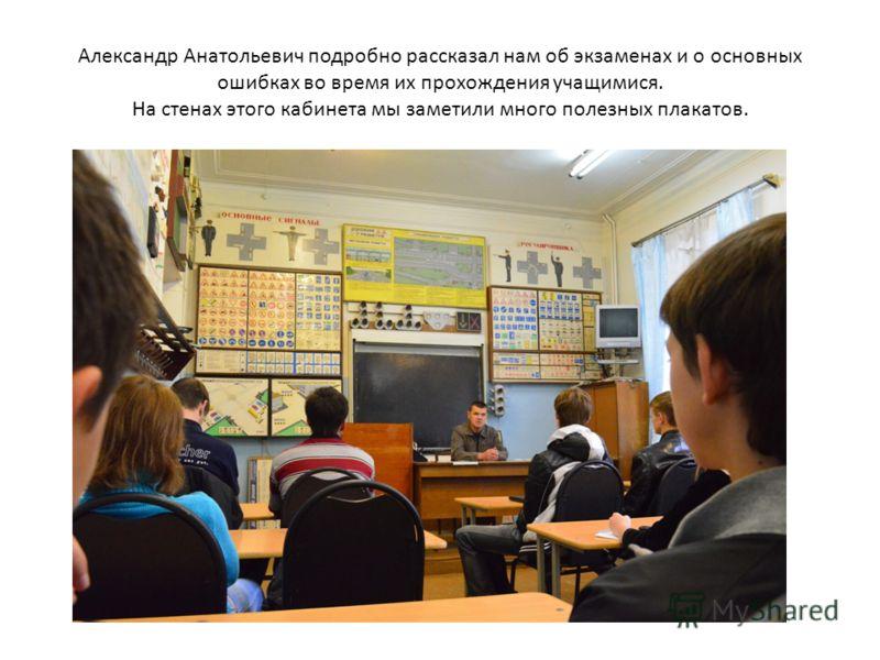 Александр Анатольевич подробно рассказал нам об экзаменах и о основных ошибках во время их прохождения учащимися. На стенах этого кабинета мы заметили много полезных плакатов.