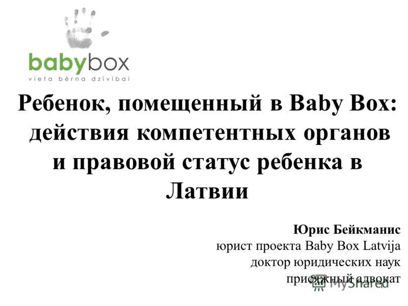 1 Ребенок, помещенный в Baby Box: действия компетентных органов и правовой статус ребенка в Латвии Юрис Бейкманис юрист проекта Baby Box Latvija доктор юридических наук присяжный адвокат