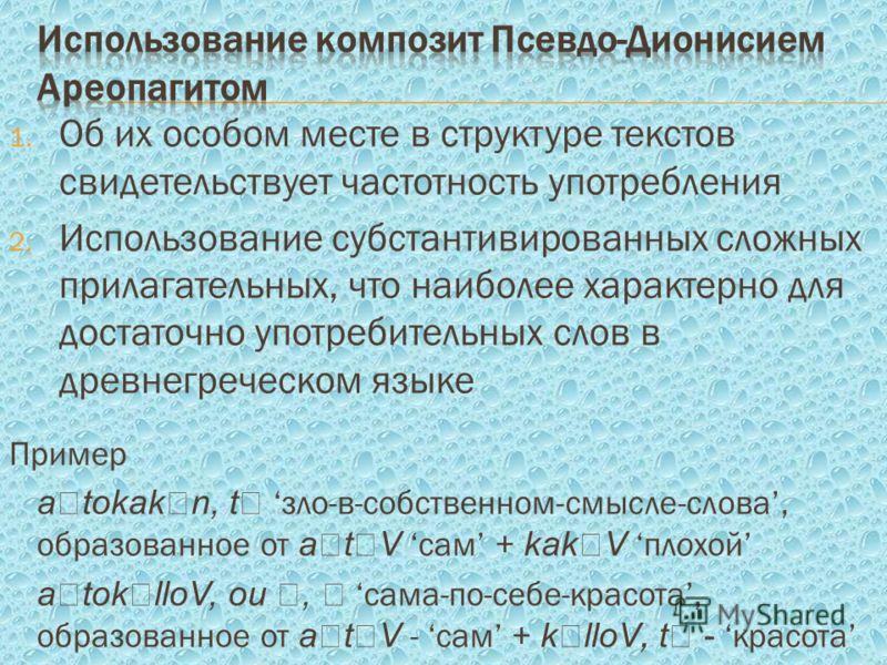 1. Об их особом месте в структуре текстов свидетельствует частотность употребления 2. Использование субстантивированных сложных прилагательных, что наиболее характерно для достаточно употребительных слов в древнегреческом языке Пример a tokak n, t зл